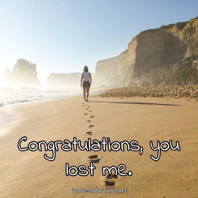 Anonymous Quote – Congratulations, you lost me.