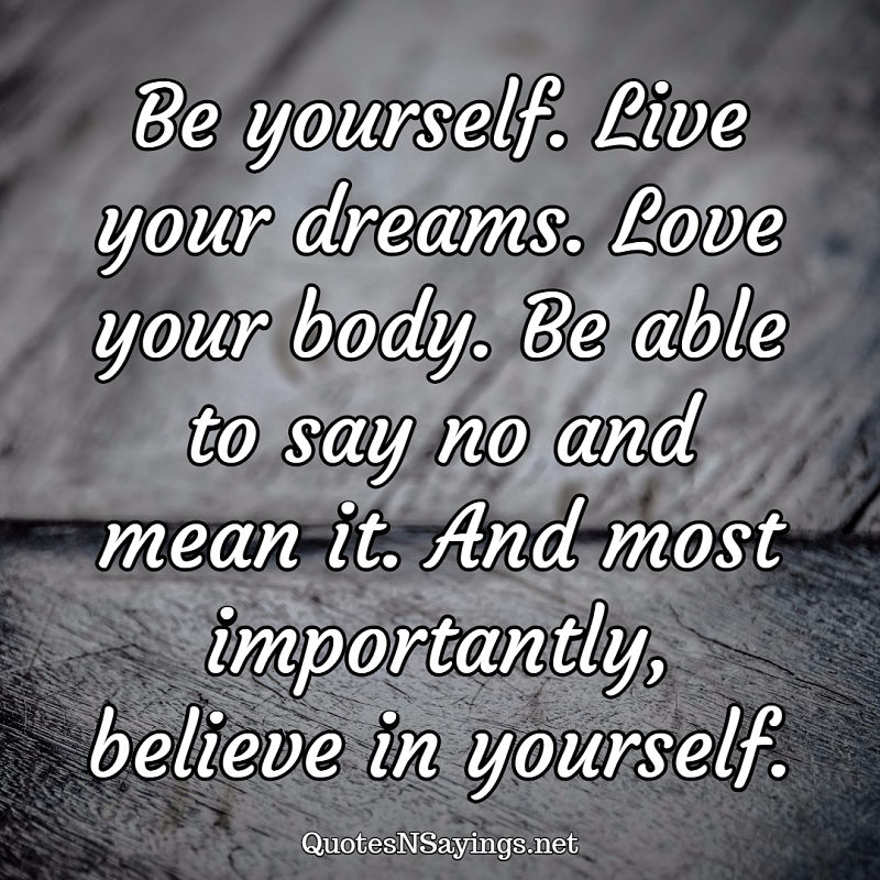 Be yourself. Live your dreams. Love your body. Be able to say no and mean it. And most importantly, believe in yourself. - Anonymous quote