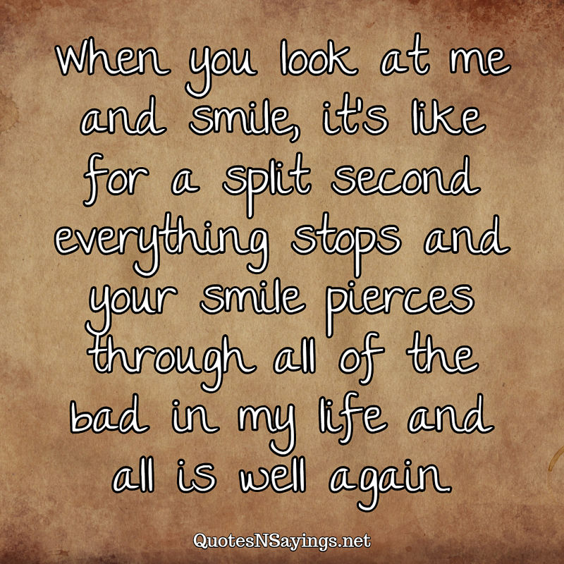 When you look at me and smile, it's like for a split second everything stops and your smile pierces through all of the bad in my life and all is well again. - Anonymous quote