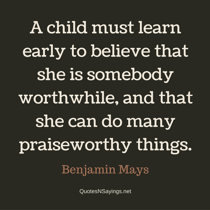 A child must learn early to believe that she is somebody worthwhile, and that she can do many praiseworthy things. - Benjamin Mays Quote