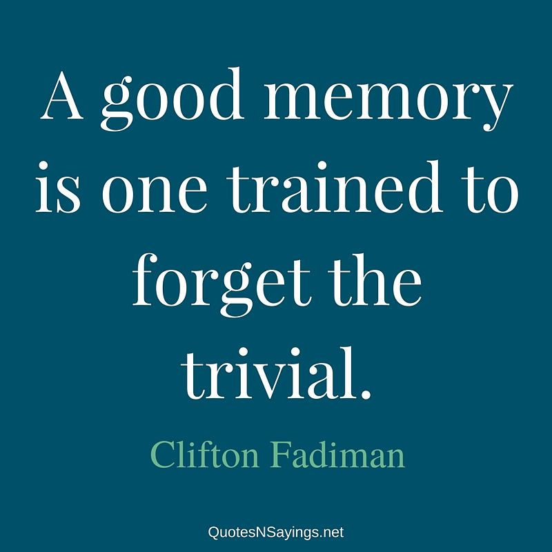 A good memory is one trained to forget the trivial. - Clifton Fadiman quote