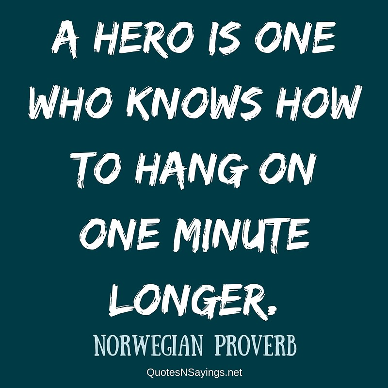 A hero is one who knows how to hang on one minute longer. - Norwegian proverb