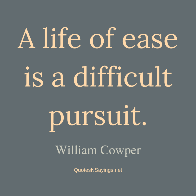 William Cowper quote - A life of ease is a difficult pursuit.