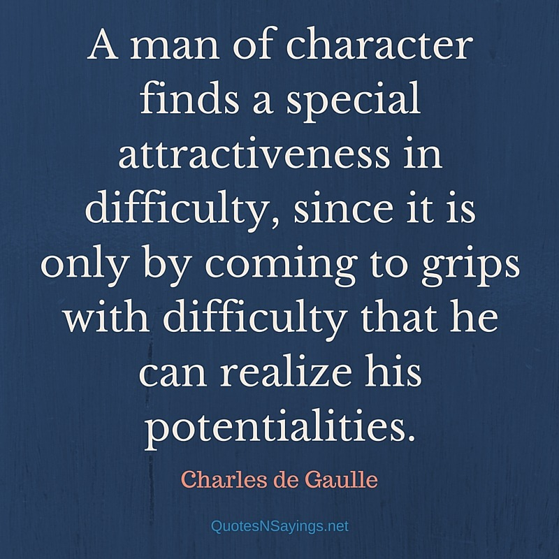 A man of character finds a special attractiveness in difficulty - Charles de Gaulle quote