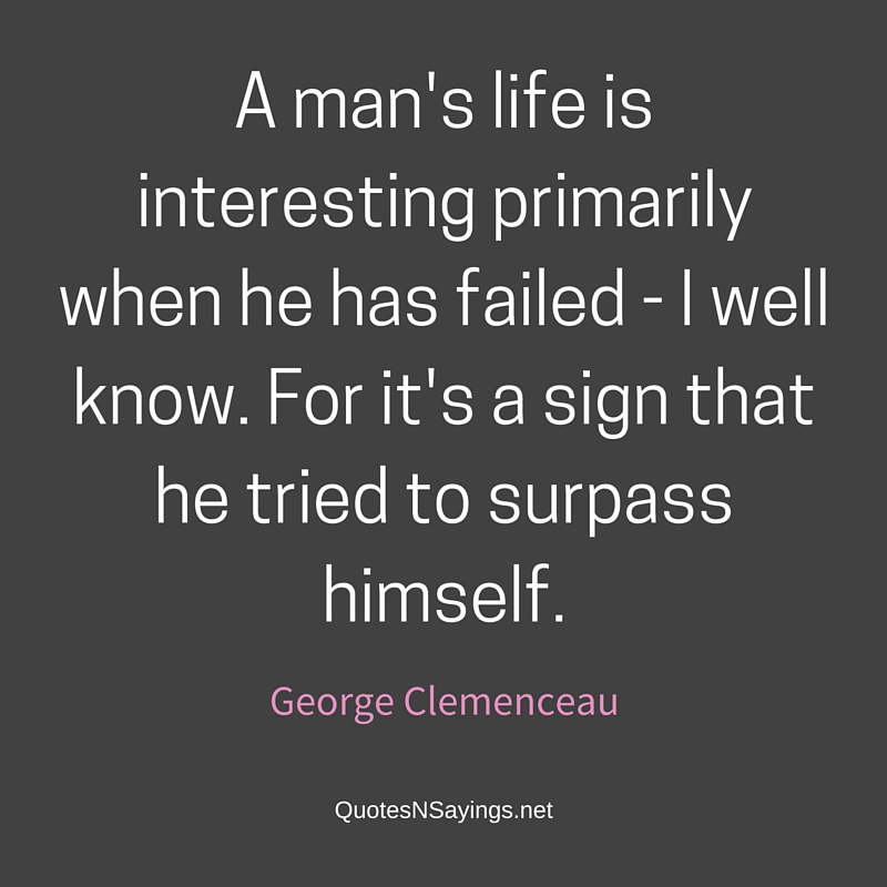 A man's life is interesting primarily when he has failed - I well know. For it's a sign that he tried to surpass himself. - George Clemenceau quote