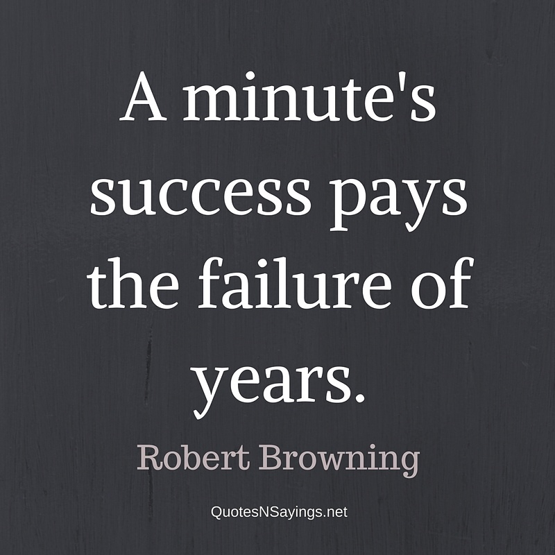 A minute's success pays the failure of years. - Robert Browning quote