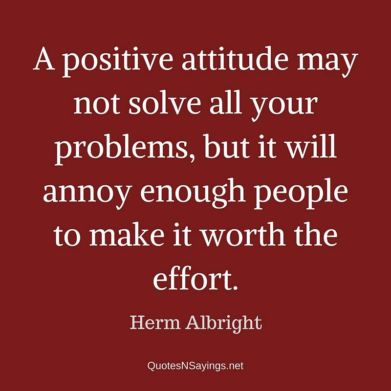 A positive attitude may not solve all your problems, but it will annoy enough people to make it worth the effort. - Herm Albright quote