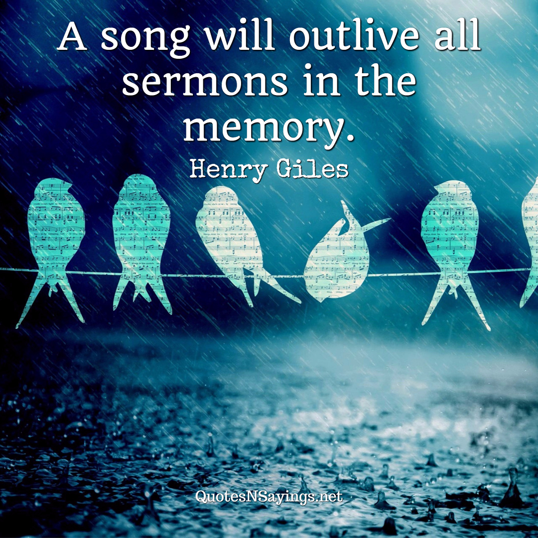 A song will outlive all sermons in the memory. - Henry Giles quote