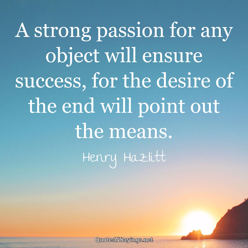A strong passion for any object will ensure success, for the desire of the end will point out the means. - Henry Hazlitt quote
