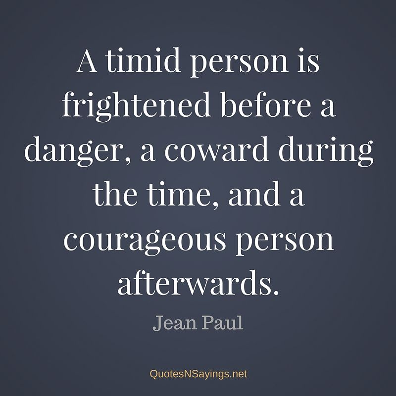 A timid person is frightened before a danger, a coward during the time, and a courageous person afterwards. - Jean Paul quote