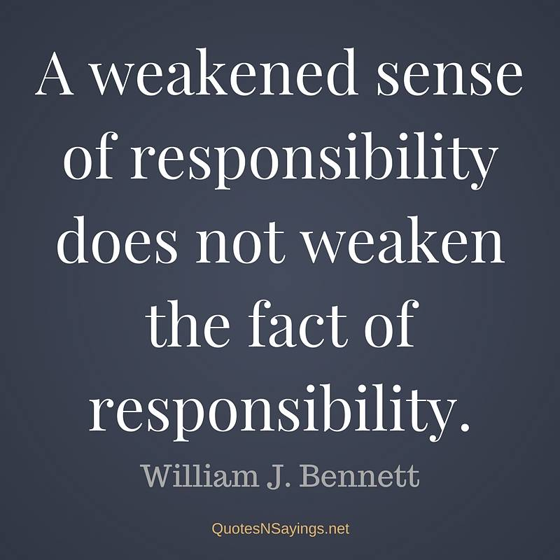 A weakened sense of responsibility does not weaken the fact of responsibility. - William J. Bennett quote