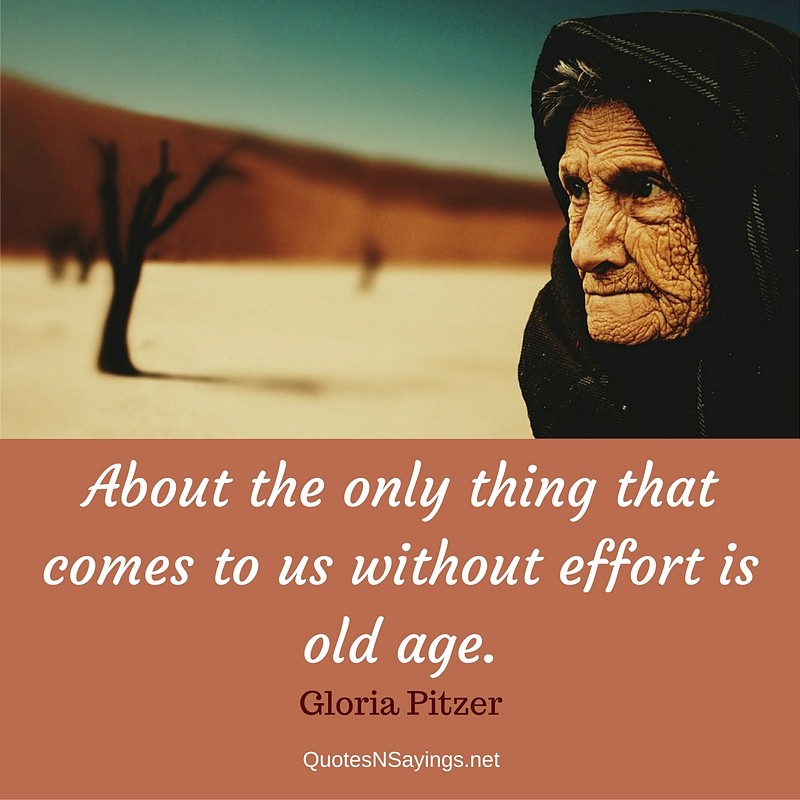 About the only thing that comes to us without effort is old age. - Gloria Pitzer Quote