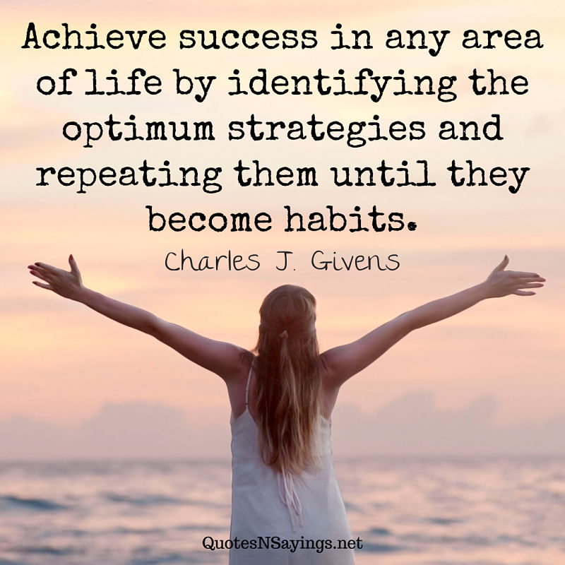 Achieve success in any area of life by identifying the optimum strategies and repeating them until they become habits. - Charles J. Givens quote