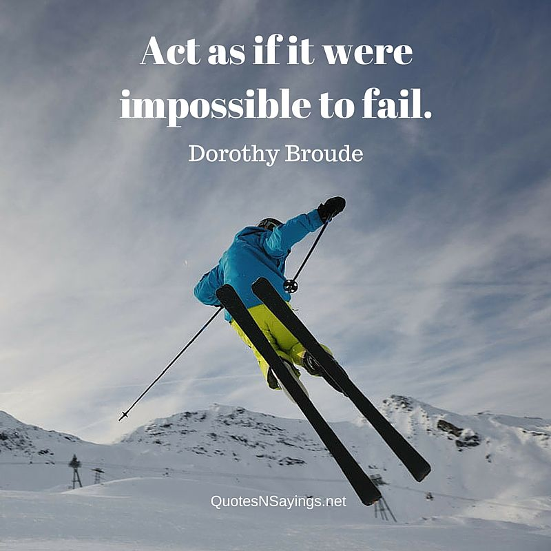 Act as if it were impossible to fail - Dorothy Broude quote