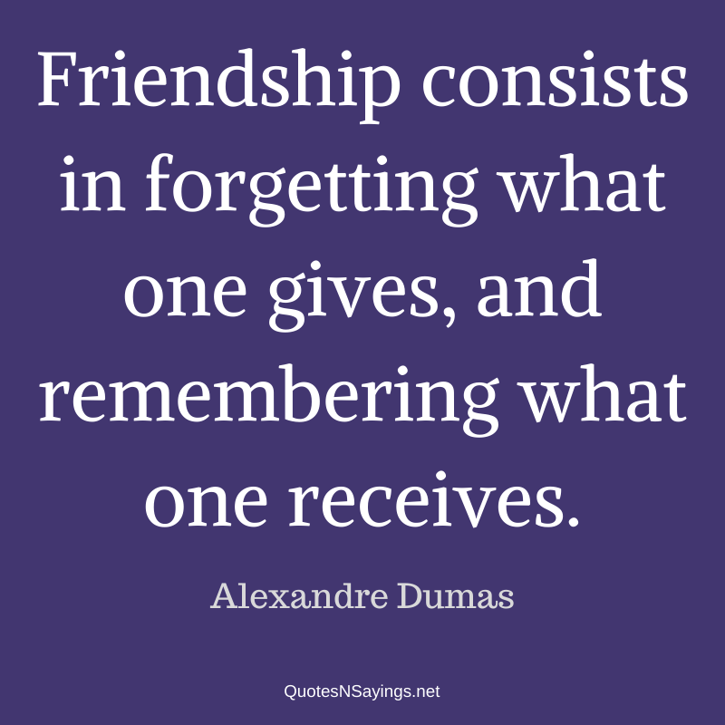 Alexandre Dumas quote - Friendship consists in forgetting ...