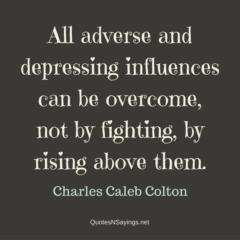 All adverse and depressing influences can be overcome, not by fighting, by rising above them. - Charles Caleb Colton Quote