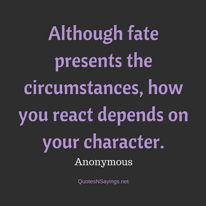 Although fate presents the circumstances, how you react depends on your character. - Anonymous quote