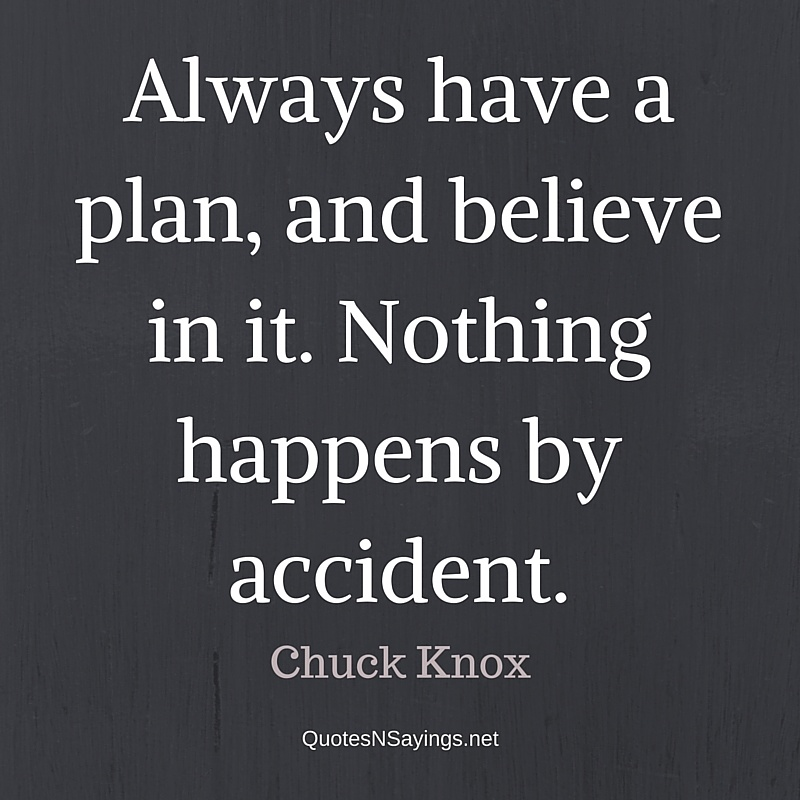 Always have a plan, and believe in it. Nothing happens by accident. - Chuck Knox quote