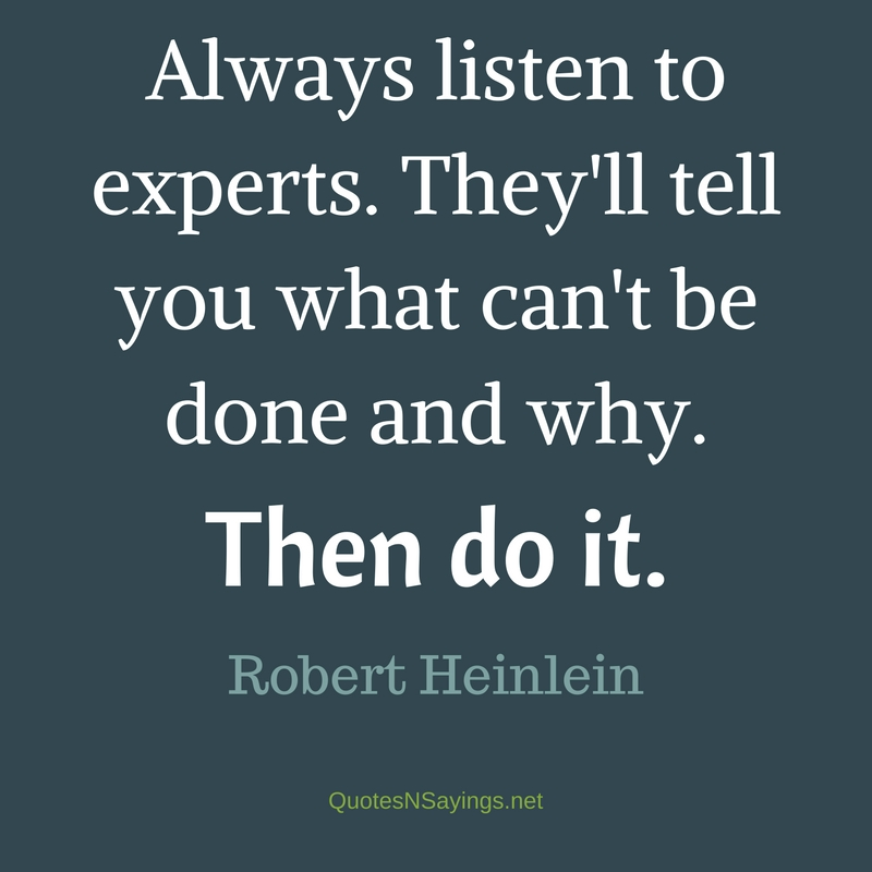 Always listen to experts. They'll tell you what can't be done and why. Then do it. - Robert Heinlein Quote