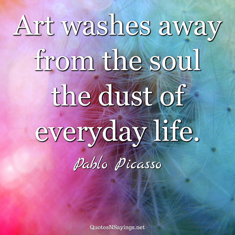Pablo Picasso quote - Art washes away ...