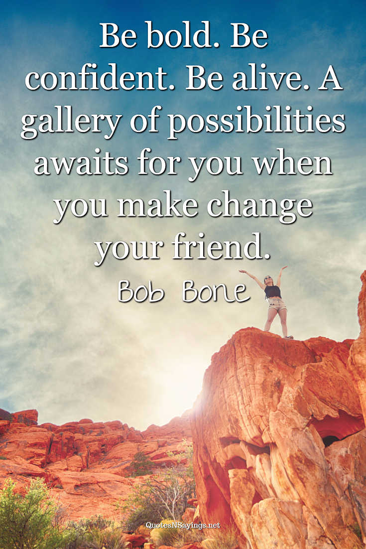 Be bold. Be confident. Be alive. A gallery of possibilities awaits for you when you make change your friend. - Bob Bone quote