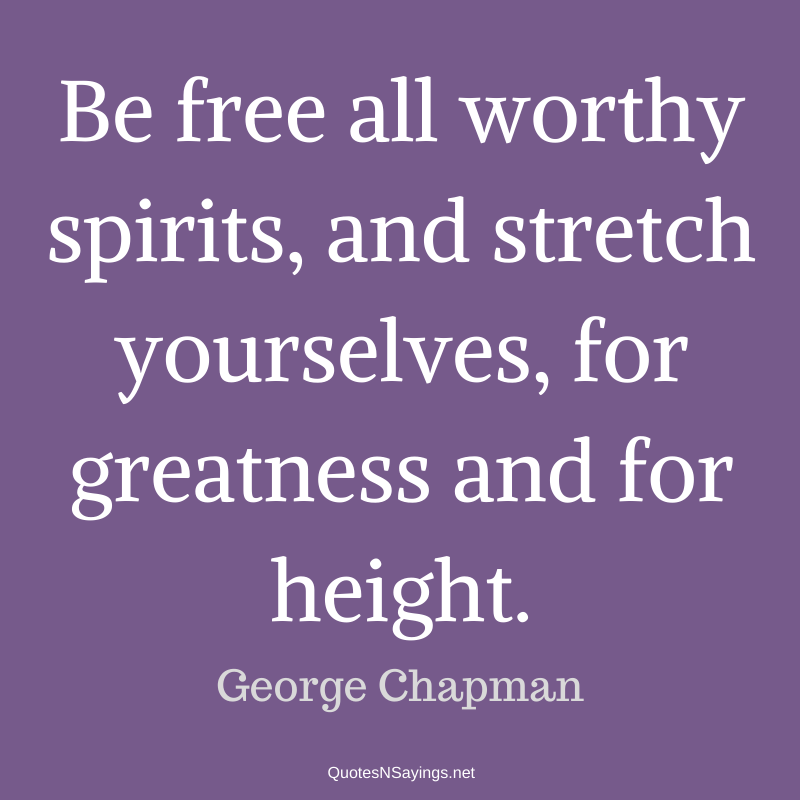 George Chapman quote - Be free all worthy spirits ...