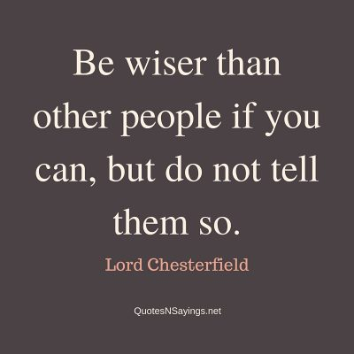 Lord Chesterfield Quote – Be wiser than other people …