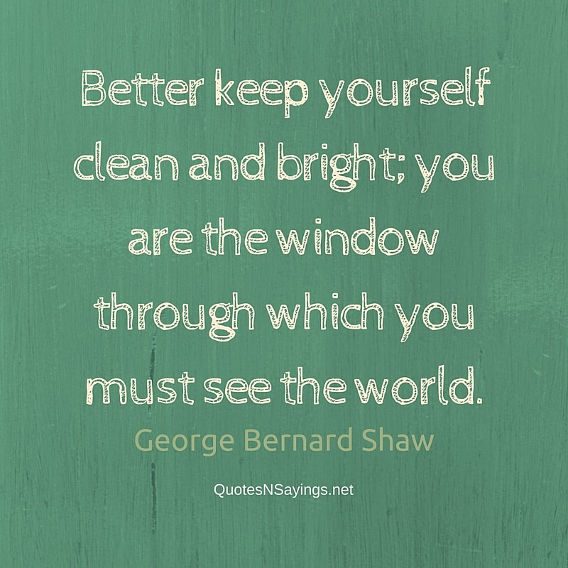 Better keep yourself clean and bright; you are the window through which you must see the world. - George Bernard Shaw quote