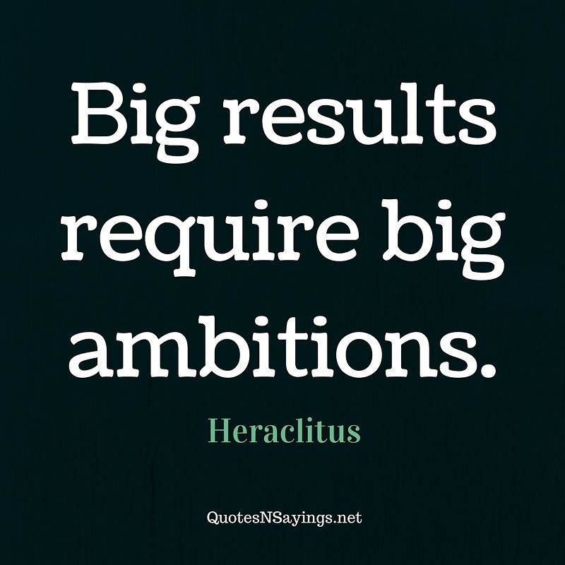Heraclitus quote - Big results require big ambitions.