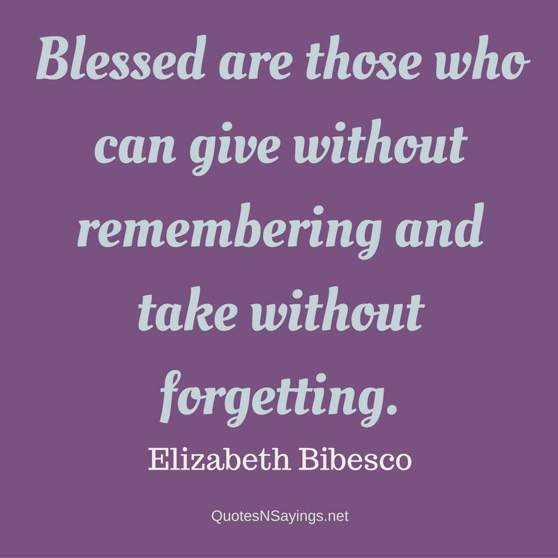 Blessed are those who can give without remembering and take without forgetting. - Elizabeth Bibesco quote