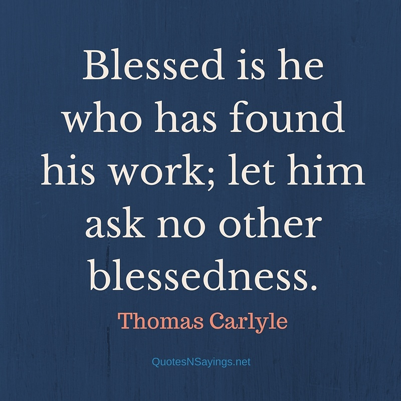Blessed is he who has found his work; let him ask no other blessedness. - Thomas Carlyle quote