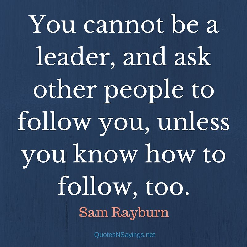 You cannot be a leader, and ask other people to follow you, unless you know how to follow, too. - Sam Rayburn quote about leadership