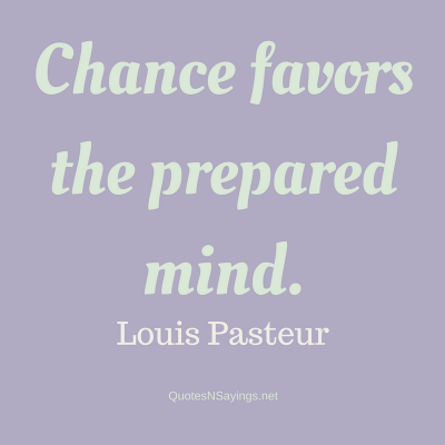 Louis Pasteur – Chance favors the prepared …