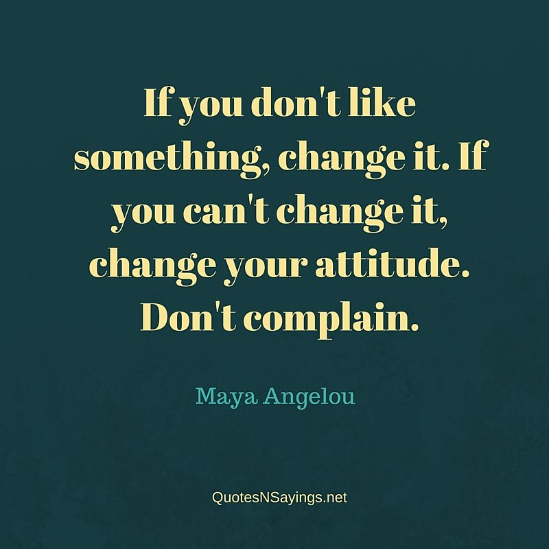 If you don't like something, change it. If you can't change it, change your attitude. Don't complain - Maya Angelou quote