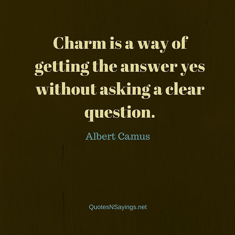 Albert Camus quote - Charm is a way of getting the answer yes without asking a clear question