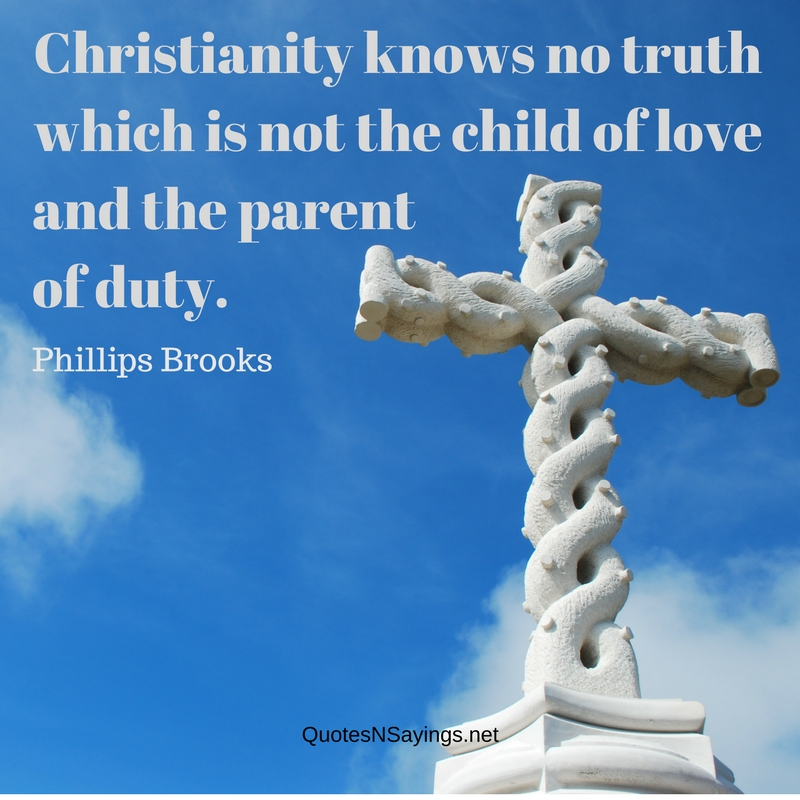 Christianity knows no truth which is not the child of love and the parent of duty. - Phillips Brooks quote