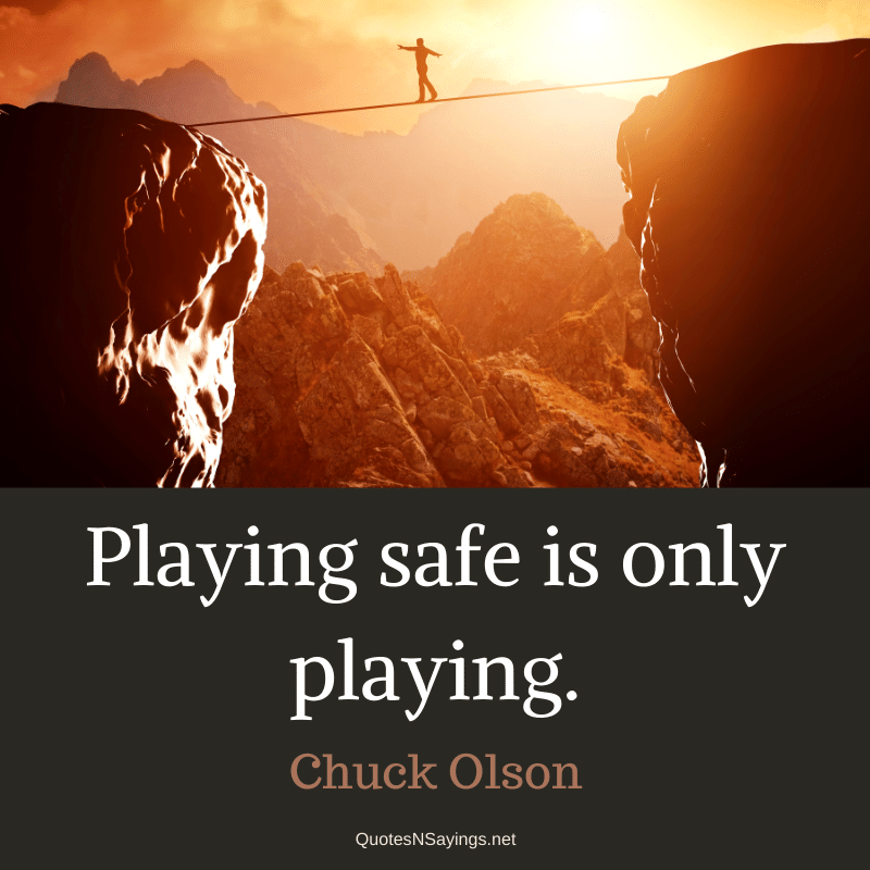 Chuck Olson quote - Playing safe is only playing.