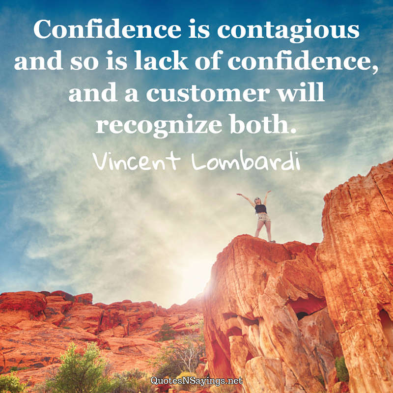 Confidence is contagious and so is lack of confidence, and a customer will recognize both. - Vincent Lombardi