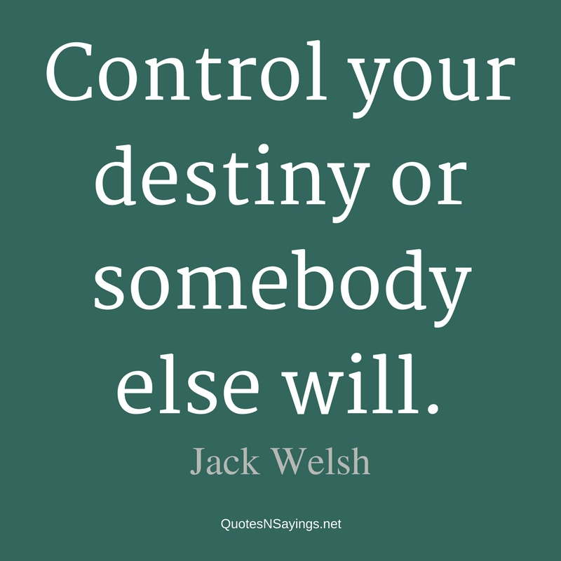 Control your destiny or somebody else will. - Jack Welsh quote