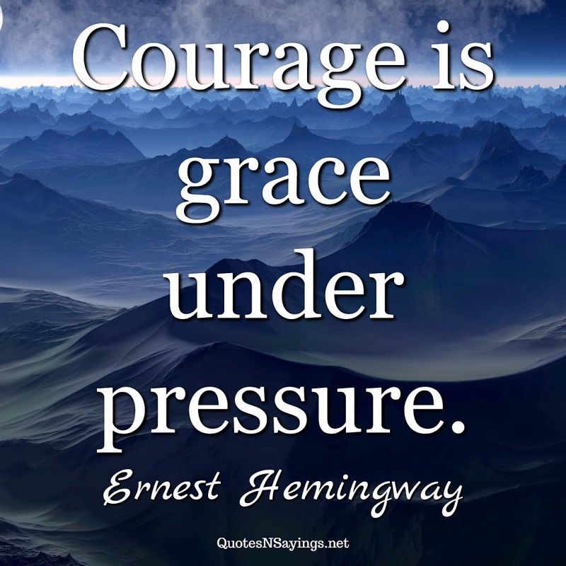 Courage is grace under pressure. - Ernest Hemingway quote