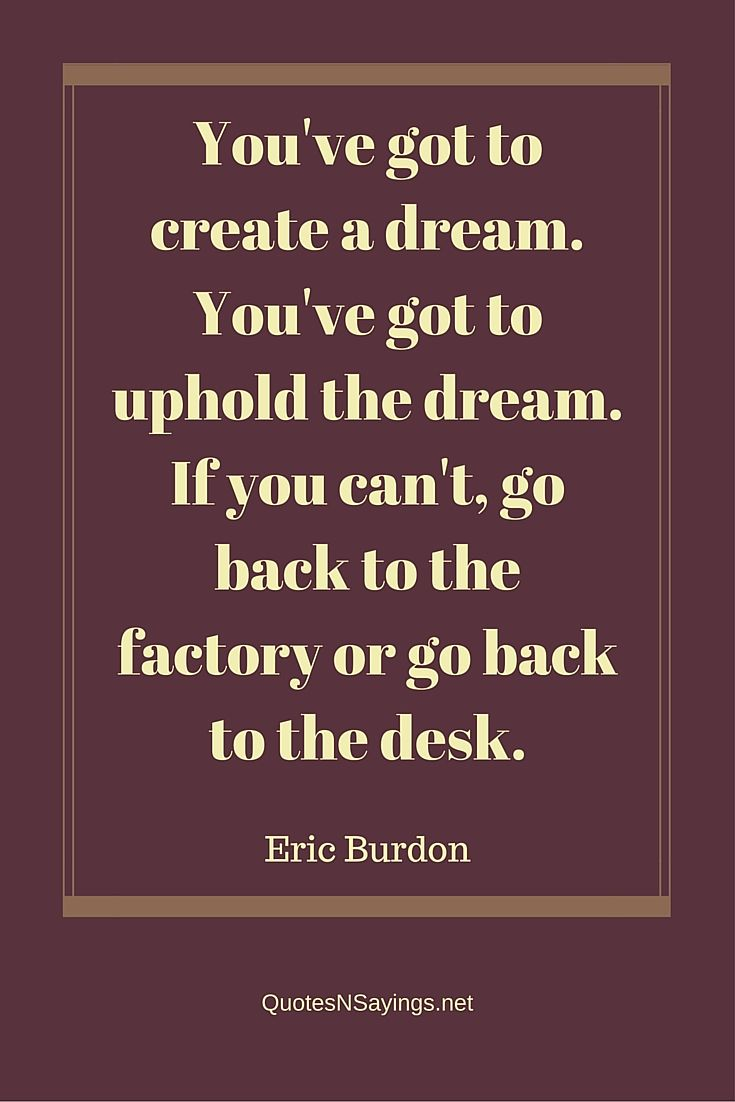 You've got to create a dream. You've got to uphold the dream. If you can't, go back to the factory or go back to the desk - Eric Burdon quote