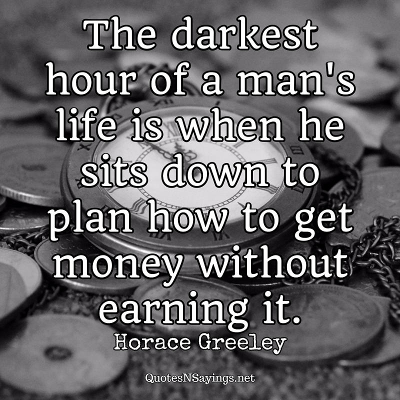 The darkest hour of a man's life is when he sits down to plan how to get money without earning it. - Horace Greeley quote