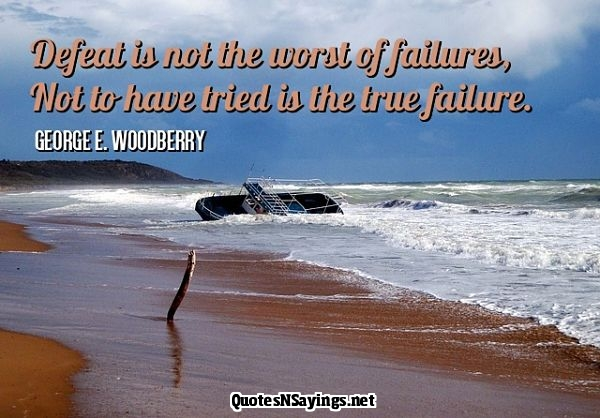 Defeat is not the worst of failures. Not to have tried is the true failure. - George E. Woodberry quote