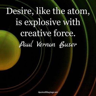 Paul Vernon Buser – Desire, like the atom …