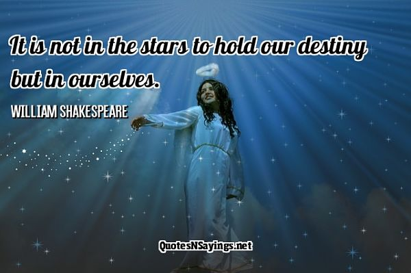 It is not in the stars to hold our destiny but in ourselves. - William Shakespeare quote