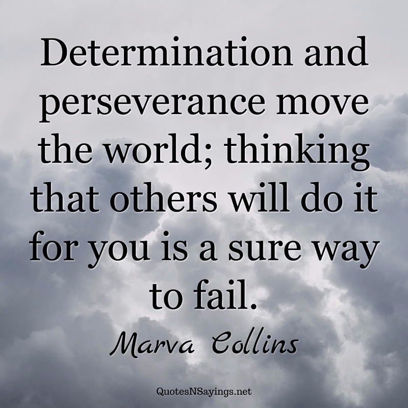 Determination and perseverance move the world; thinking that others will do it for you is a sure way to fail. - Marva Collins quote