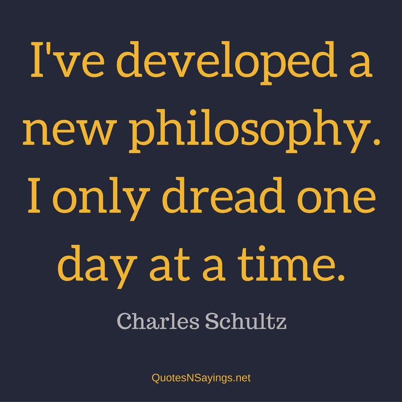 I've developed a new philosophy. I only dread one day at a time. - Charles Schultz quote