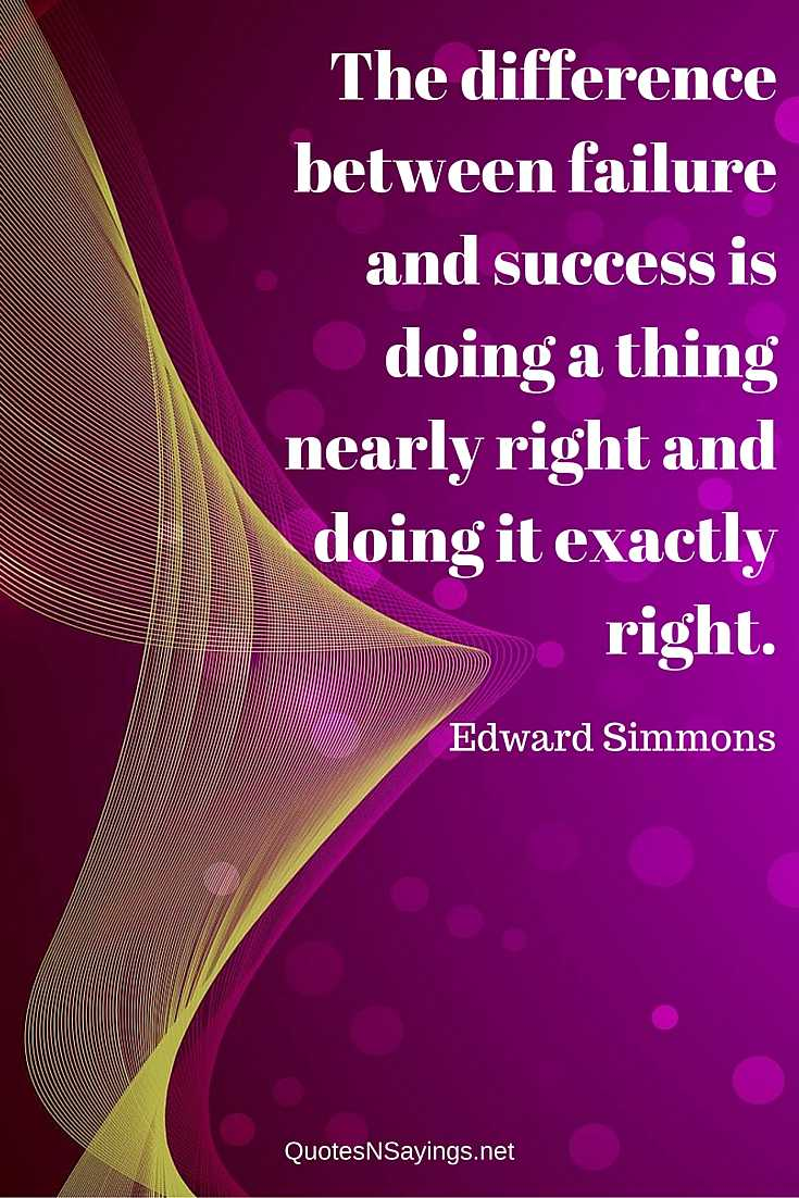 The difference between failure and success is doing a thing nearly right and doing it exactly right - Edward Simmons quote