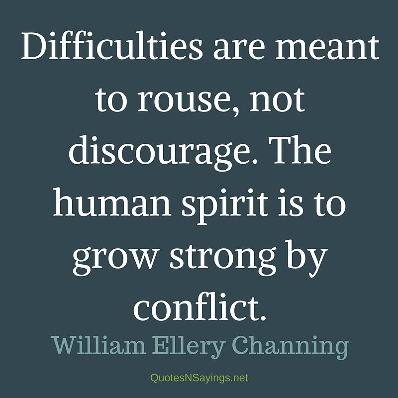 Difficulties are meant to rouse, not discourage. The human spirit is to grow strong by conflict. - William Ellery Channing quote