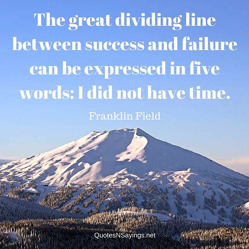 The great dividing line between success and failure can be expressed in five words: I did not have time. - Franklin Field quote